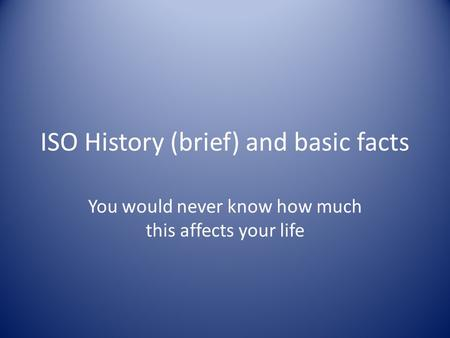 ISO History (brief) and basic facts You would never know how much this affects your life.