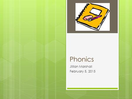 "Phonics Jillian Marshall February 5, 2015. Phonics: Cracking the Code ""At one magical instant in your early childhood— that string of confused, alien."