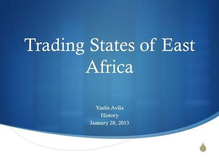  Trading States of East Africa Yaelis Avila History January 28, 2013.