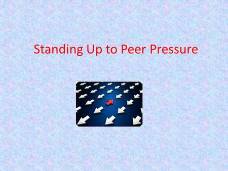 Standing Up to Peer Pressure What is Peer Pressure? Social pressure by members of ones peer group to take a certain action, adopt certain values, or.