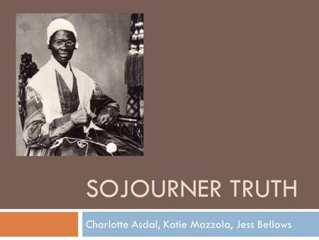 SOJOURNER TRUTH Charlotte Asdal, Katie Mazzola, Jess Bellows.