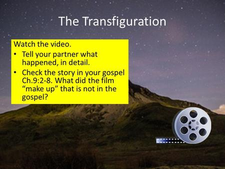 "The Transfiguration Watch the video. Tell your partner what happened, in detail. Check the story in your gospel Ch.9:2-8. What did the film ""make up"" that."
