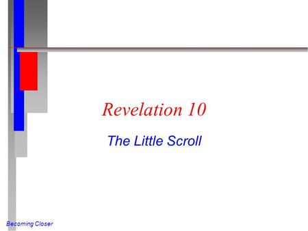 Becoming Closer Revelation 10 The Little Scroll. Becoming Closer The Little Scroll n (Rev 10 NIV) Then I saw another mighty angel coming down from heaven.