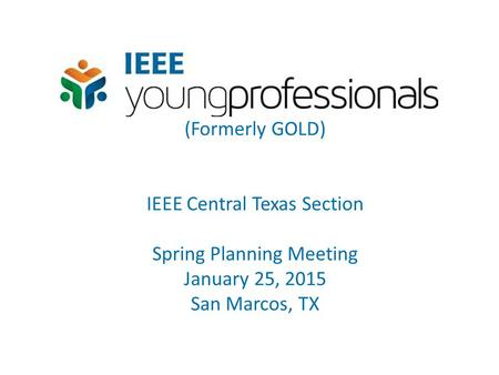 (Formerly GOLD) IEEE Central Texas Section Spring Planning Meeting January 25, 2015 San Marcos, TX.