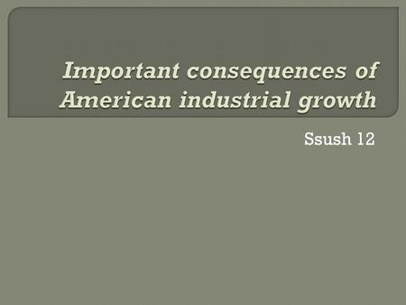 Ssush 12.  Questions for this standard will measure your understanding of the causes and effects of American industrial growth.  As the United States.