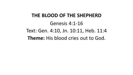 THE BLOOD OF THE SHEPHERD Genesis 4:1-16 Text: Gen. 4:10, Jn. 10:11, Heb. 11:4 Theme: His blood cries out to God.