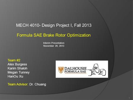 MECH 4010- Design Project I, Fall 2013 Formula SAE Brake Rotor Optimization Interim Presentation November 28, 2013 1 Team #2 Alex Burgess Karim Shaloh.