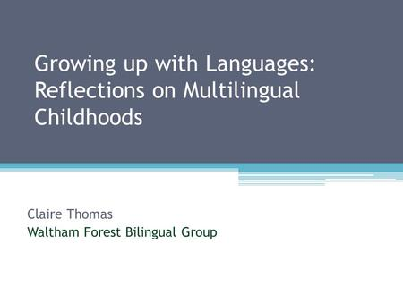 Growing up with Languages: Reflections on Multilingual Childhoods Claire Thomas Waltham Forest Bilingual Group.