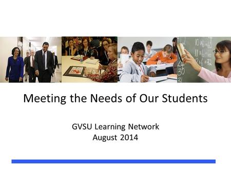 Meeting the Needs of Our Students GVSU Learning Network August 2014.