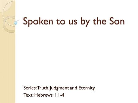 Spoken to us by the Son Series: Truth, Judgment and Eternity Text: Hebrews 1:1-4.