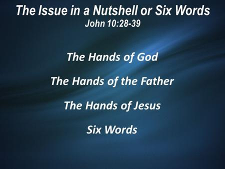 The Issue in a Nutshell or Six Words John 10:28-39 The Hands of God The Hands of the Father The Hands of Jesus Six Words.