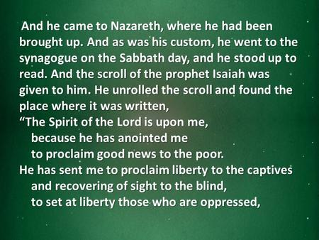 And he came to Nazareth, where he had been brought up. And as was his custom, he went to the synagogue on the Sabbath day, and he stood up to read. And.