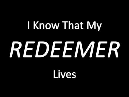 A Declaration Of A Relentless And Gritty Faith Job's Declaration: I Know That My Redeemer Lives! – The power of this is best appreciated through its context...