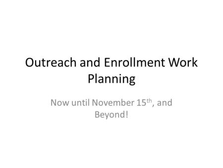 Outreach and Enrollment Work Planning Now until November 15 th, and Beyond!