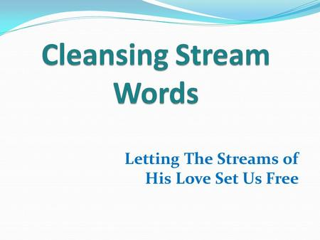 Letting The Streams of His Love Set Us Free. Hebrews 11:3 …the worlds were framed by the Word of God. GOD SPOKE.