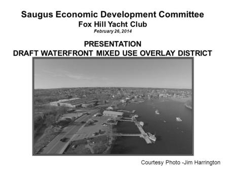 Saugus Economic Development Committee Fox Hill Yacht Club February 26, 2014 PRESENTATION DRAFT WATERFRONT MIXED USE OVERLAY DISTRICT Courtesy Photo -Jim.