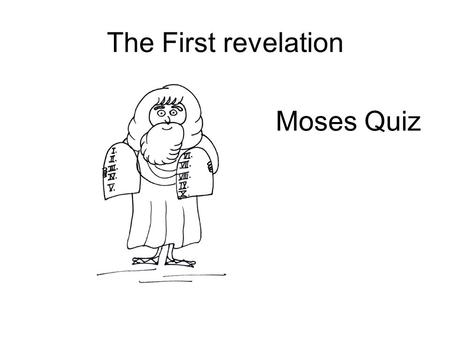 The First revelation Moses Quiz. The First revelation: Moses Moses was born in A – Brazil B - Egypt C - Germany D – South Africa.