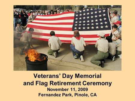 Veterans' Day Memorial and Flag Retirement Ceremony November 11, 2009 Fernandez Park, Pinole, CA.
