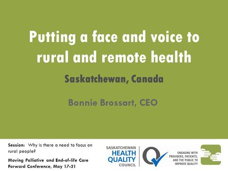 Putting a face and voice to rural and remote health Saskatchewan, Canada Bonnie Brossart, CEO Session: Why is there a need to focus on rural people? Moving.