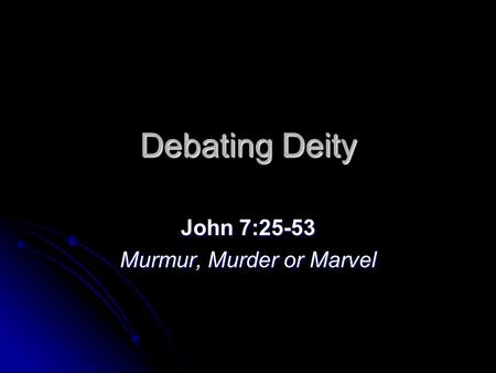 Debating Deity John 7:25-53 Murmur, Murder or Marvel.