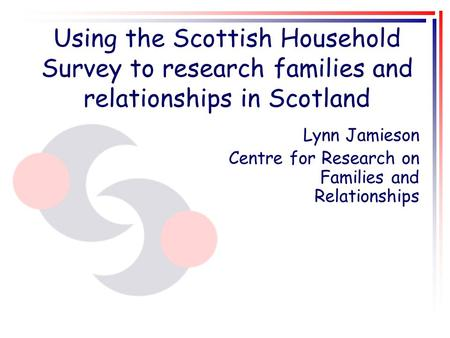 Using the Scottish Household Survey to research families and relationships in Scotland Lynn Jamieson Centre for Research on Families and Relationships.