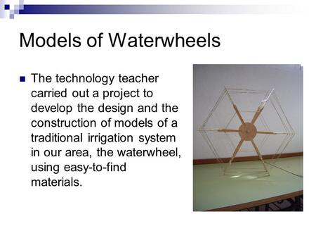 Models of Waterwheels The technology teacher carried out a project to develop the design and the construction of models of a traditional irrigation system.