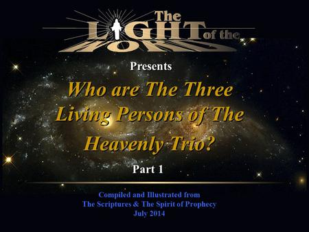Compiled and Illustrated from The Scriptures & The Spirit of Prophecy July 2014 Presents Who are The Three Living Persons of The Heavenly Trio? Part 1.