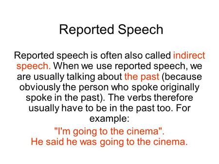 Reported Speech Reported speech is often also called indirect speech. When we use reported speech, we are usually talking about the past (because obviously.