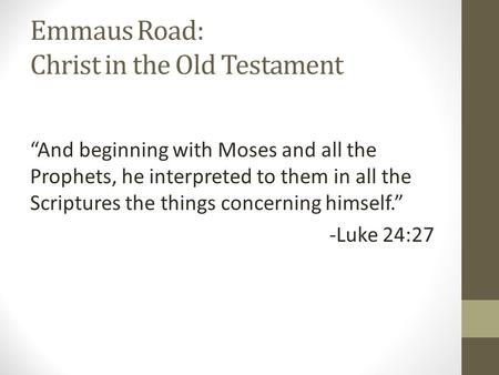 "Emmaus Road: Christ in the Old Testament ""And beginning with Moses and all the Prophets, he interpreted to them in all the Scriptures the things concerning."