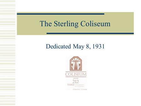The Sterling Coliseum Dedicated May 8, 1931 An Idea is Born In the mid 1920's, the need for a large civic hall for public events in the community becomes.