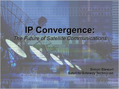 Simon Stewart Satellite Gateway Technician IP Convergence: The Future of Satellite Communications.