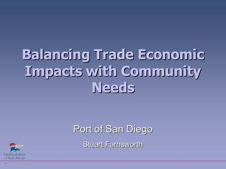 Balancing Trade Economic Impacts with Community Needs Port of San Diego Stuart Farnsworth Port of San Diego Stuart Farnsworth.