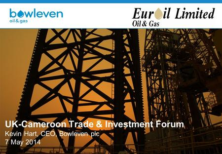 UK-Cameroon Trade & Investment Forum Kevin Hart, CEO, Bowleven plc 7 May 2014.