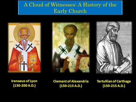 A Cloud of Witnesses: A History of the Early Church Tertullian of Carthage (150-215 A.D.) Clement of Alexandria (150-215 A.D.) Irenaeus of Lyon (130-200.