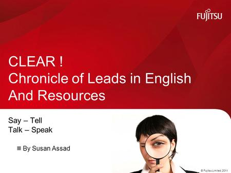 © Fujitsu Limited, 2011 Say – Tell Talk – Speak By Susan Assad CLEAR ! Chronicle of Leads in English And Resources.