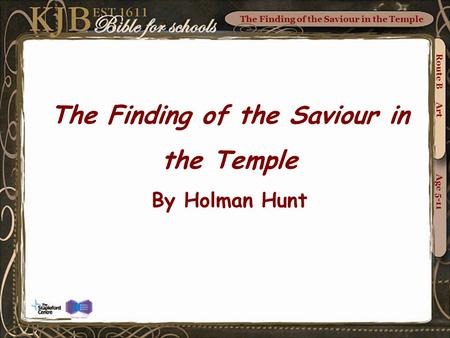 The Finding of the Saviour in the Temple Route B Art Age 5-11 The Finding of the Saviour in the Temple By Holman Hunt.
