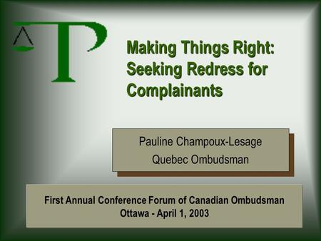 Making Things Right: Seeking Redress for Complainants Pauline Champoux-Lesage Quebec Ombudsman Pauline Champoux-Lesage Quebec Ombudsman First Annual Conference.