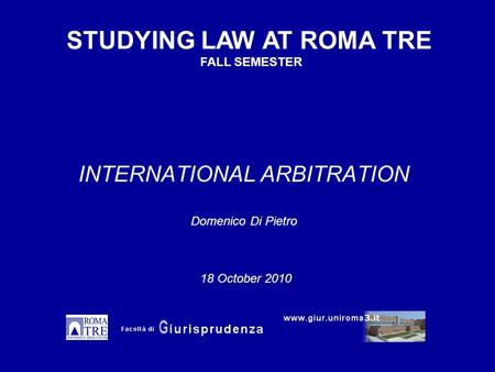 INTERNATIONAL ARBITRATION Domenico Di Pietro STUDYING LAW AT ROMA TRE FALL SEMESTER 18 October 2010.