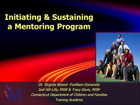 Initiating & Sustaining a Mentoring Program Dr. Virginia Strand- Fordham University Jodi Hill-Lilly, MSW & Tracy Davis, MSW Connecticut Department of Children.
