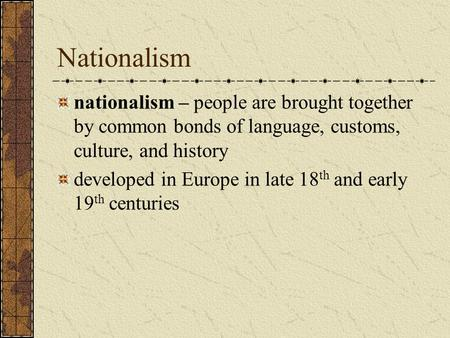Nationalism nationalism – people are brought together by common bonds of language, customs, culture, and history developed in Europe in late 18 th and.