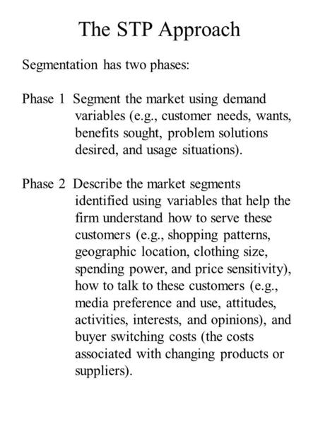 The STP Approach Segmentation has two phases: Phase 1 Segment the market using demand variables (e.g., customer needs, wants, benefits sought, problem.