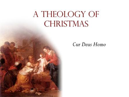 "A theology of Christmas Cur Deus Homo. Incarnation ""Many people have sought to be God, but only one God has sought to be man."""