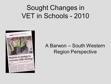 Sought Changes in VET in Schools - 2010 A Barwon – South Western Region Perspective.