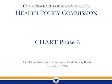 C OMMONWEALTH OF M ASSACHUSETTS H EALTH P OLICY C OMMISSION CHART Phase 2 Health Care Workforce Transformation Fund Advisory Board December 17, 2014.