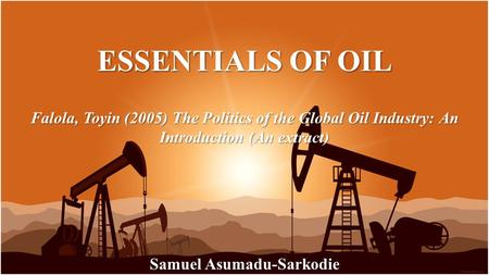 ESSENTIALS OF OIL Samuel Asumadu-Sarkodie The Politics of the Global Oil Industry: An Introduction (An extract)