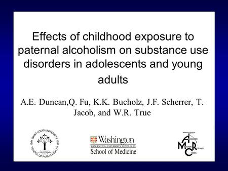 Effects of childhood exposure to paternal alcoholism on substance use disorders in adolescents and young adults A.E. Duncan,Q. Fu, K.K. Bucholz, J.F. Scherrer,