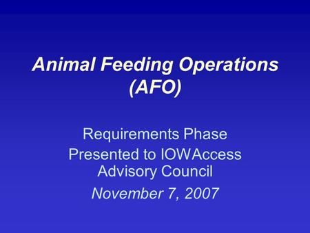 Animal Feeding Operations (AFO) Requirements Phase Presented to IOWAccess Advisory Council November 7, 2007.