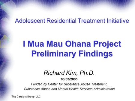 The Catalyst Group, LLC Adolescent Residential Treatment Initiative I Mua Mau Ohana Project Preliminary Findings Richard Kim, Ph.D. 03/03/2005 Funded by.