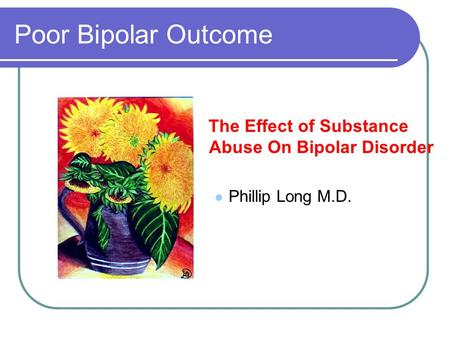 Poor Bipolar Outcome The Effect of Substance Abuse On Bipolar Disorder Phillip Long M.D.