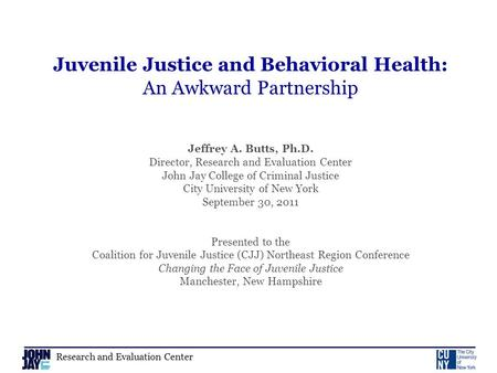 Research and Evaluation Center Juvenile Justice and Behavioral Health: An Awkward Partnership Jeffrey A. Butts, Ph.D. Director, Research and Evaluation.